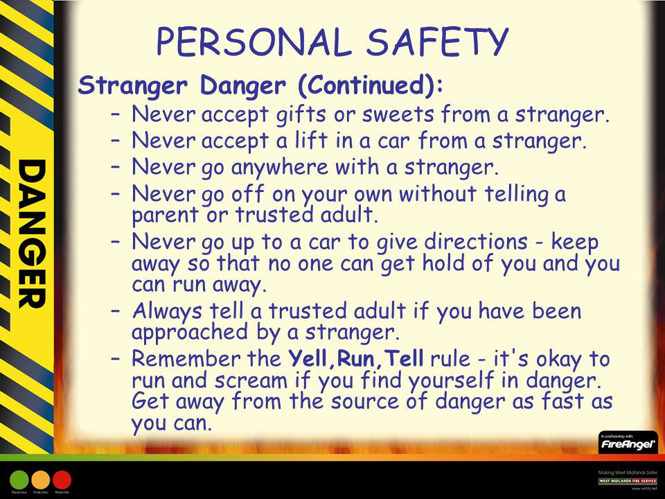 PERSONAL SAFETY Stranger Danger (Continued): –Never accept gifts or sweets from a stranger. –Never accept a lift in a car from a stranger. –Never go a