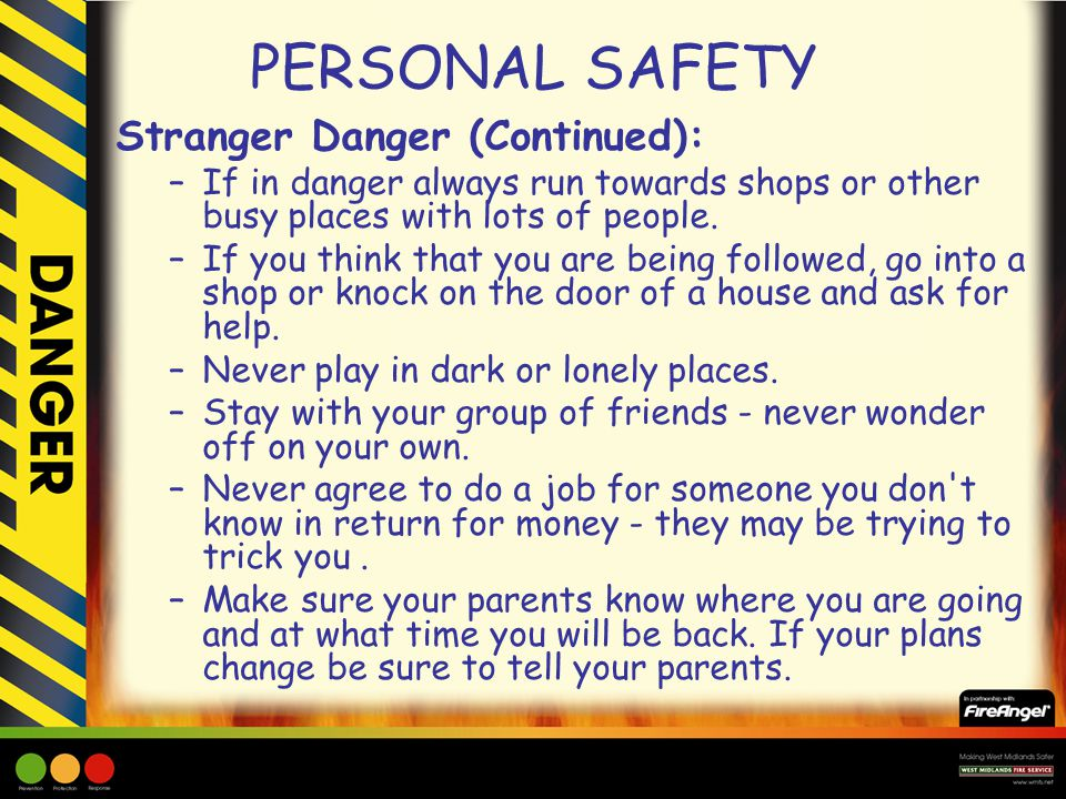PERSONAL SAFETY Stranger Danger (Continued): –If in danger always run towards shops or other busy places with lots of people. –If you think that you a