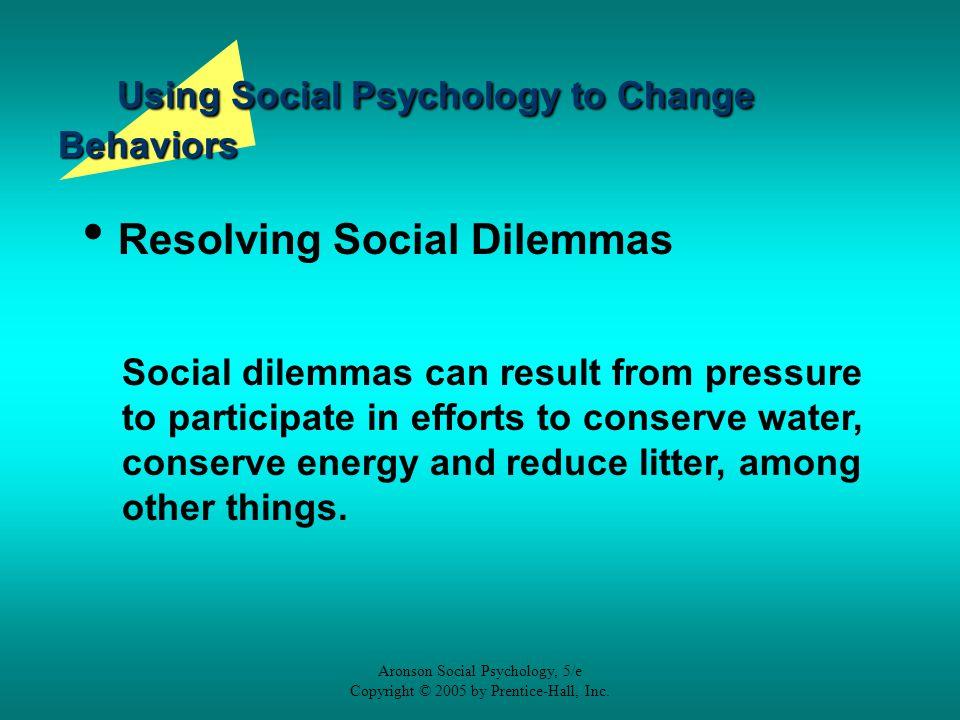 Aronson Social Psychology, 5/e Copyright © 2005 by Prentice-Hall, Inc. Using Social Psychology to Change Behaviors Resolving Social Dilemmas Social di