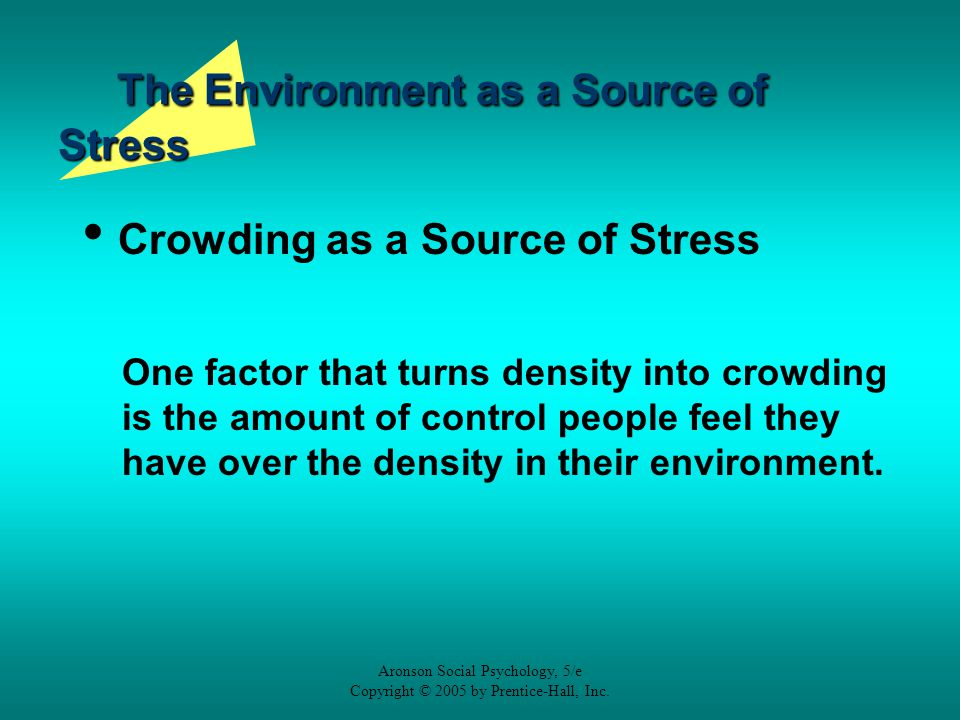 Aronson Social Psychology, 5/e Copyright © 2005 by Prentice-Hall, Inc. The Environment as a Source of Stress Crowding as a Source of Stress One factor