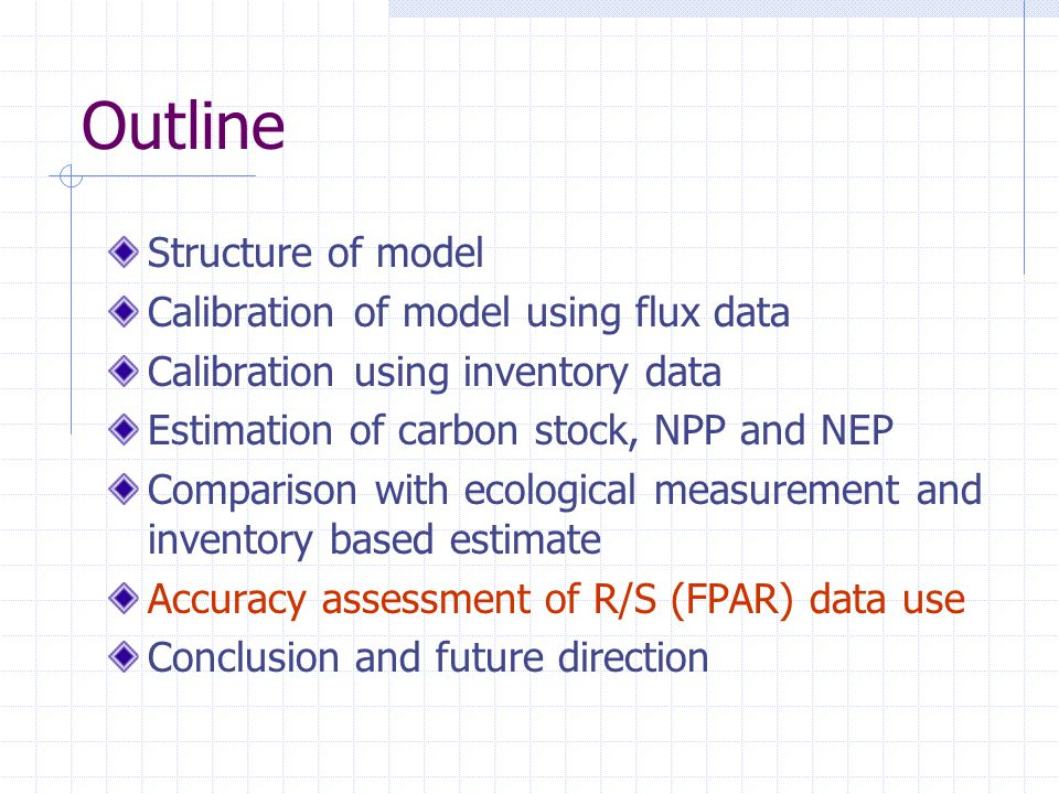 Outline Structure of model Calibration of model using flux data Calibration using inventory data Estimation of carbon stock, NPP and NEP Comparison with ecological measurement and inventory based estimate Accuracy assessment of R/S (FPAR) data use Conclusion and future direction