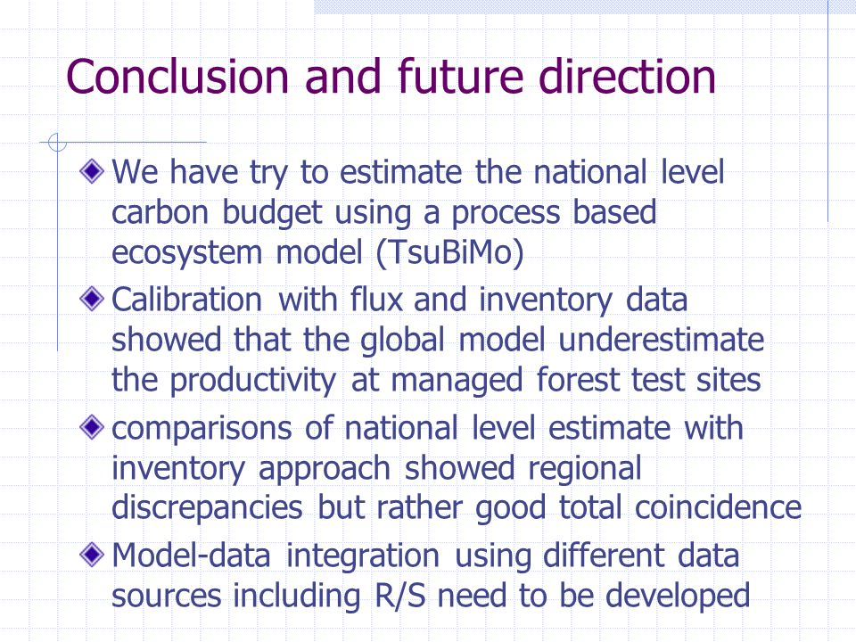 Conclusion and future direction We have try to estimate the national level carbon budget using a process based ecosystem model (TsuBiMo) Calibration with flux and inventory data showed that the global model underestimate the productivity at managed forest test sites comparisons of national level estimate with inventory approach showed regional discrepancies but rather good total coincidence Model-data integration using different data sources including R/S need to be developed