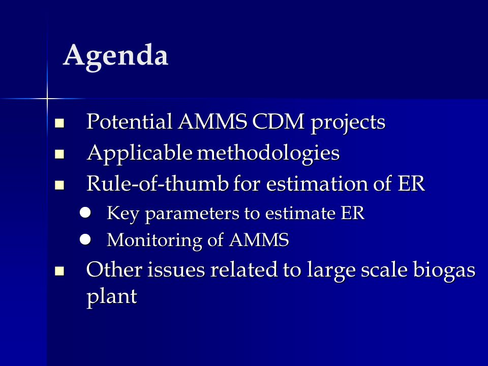 Agenda Potential AMMS CDM projects Potential AMMS CDM projects Applicable methodologies Applicable methodologies Rule-of-thumb for estimation of ER Rule-of-thumb for estimation of ER Key parameters to estimate ER Key parameters to estimate ER Monitoring of AMMS Monitoring of AMMS Other issues related to large scale biogas plant Other issues related to large scale biogas plant