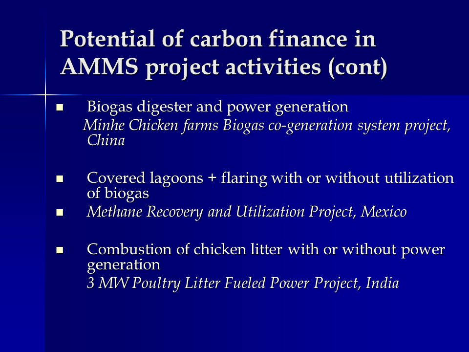 Potential of carbon finance in AMMS project activities (cont) Biogas digester and power generation Biogas digester and power generation Minhe Chicken farms Biogas co-generation system project, China Minhe Chicken farms Biogas co-generation system project, China Covered lagoons + flaring with or without utilization of biogas Covered lagoons + flaring with or without utilization of biogas Methane Recovery and Utilization Project, Mexico Methane Recovery and Utilization Project, Mexico Combustion of chicken litter with or without power generation Combustion of chicken litter with or without power generation 3 MW Poultry Litter Fueled Power Project, India