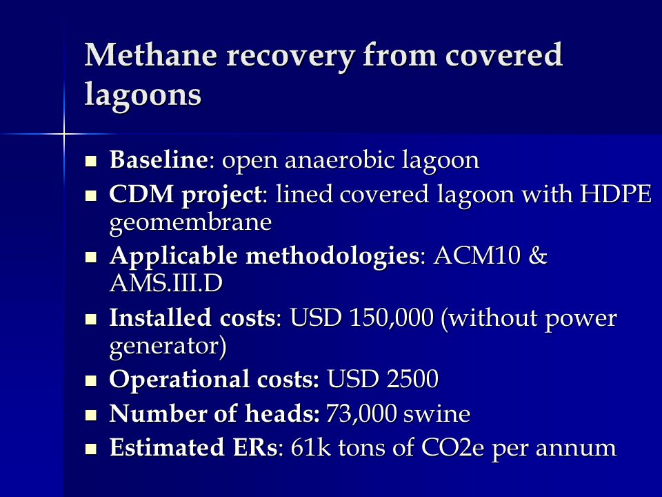 Methane recovery from covered lagoons Baseline : open anaerobic lagoon Baseline : open anaerobic lagoon CDM project : lined covered lagoon with HDPE geomembrane CDM project : lined covered lagoon with HDPE geomembrane Applicable methodologies : ACM10 & AMS.III.D Applicable methodologies : ACM10 & AMS.III.D Installed costs : USD 150,000 (without power generator) Installed costs : USD 150,000 (without power generator) Operational costs: USD 2500 Operational costs: USD 2500 Number of heads: 73,000 swine Number of heads: 73,000 swine Estimated ERs : 61k tons of CO2e per annum Estimated ERs : 61k tons of CO2e per annum