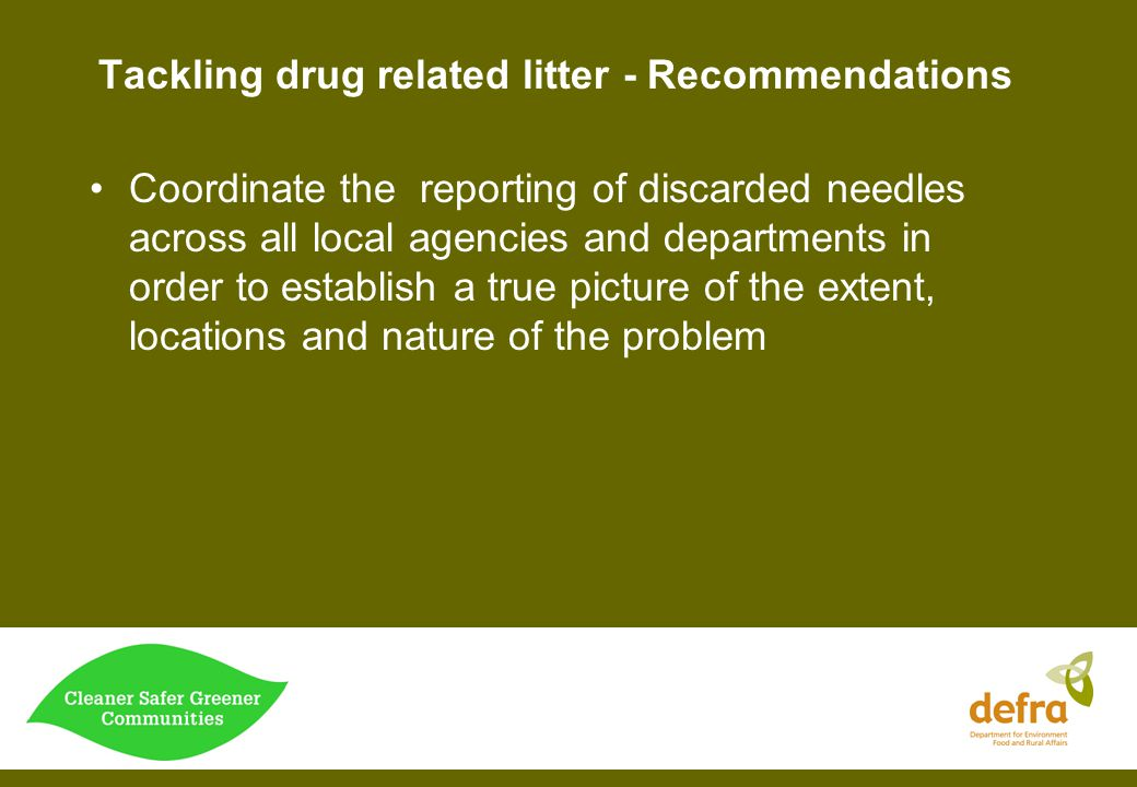Tackling drug related litter - Recommendations Coordinate the reporting of discarded needles across all local agencies and departments in order to est