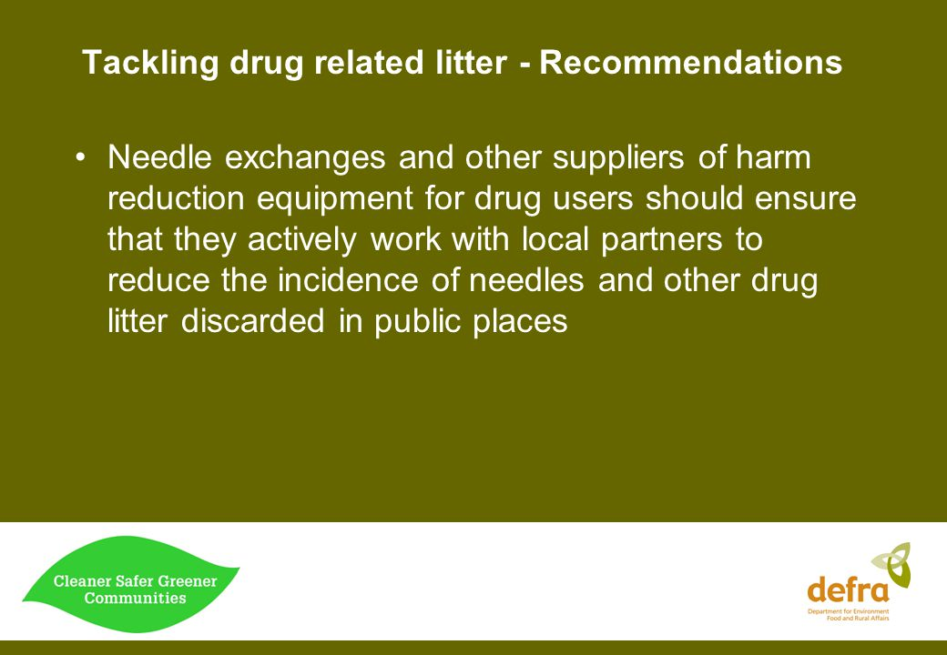 Tackling drug related litter - Recommendations Needle exchanges and other suppliers of harm reduction equipment for drug users should ensure that they