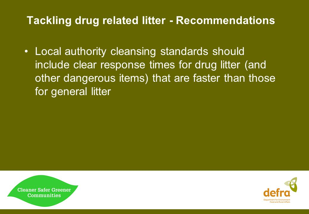 Tackling drug related litter - Recommendations Local authority cleansing standards should include clear response times for drug litter (and other dang