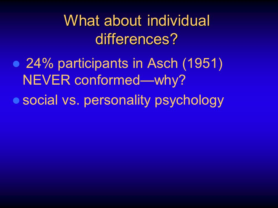 What about individual differences? 24% participants in Asch (1951) NEVER conformed—why? social vs. personality psychology