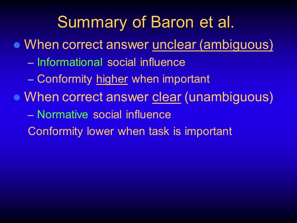 Summary of Baron et al. When correct answer unclear (ambiguous) – Informational social influence – Conformity higher when important When correct answe