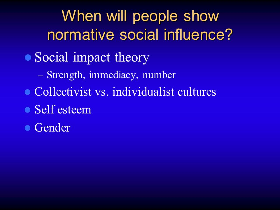 When will people show normative social influence? Social impact theory – Strength, immediacy, number Collectivist vs. individualist cultures Self este