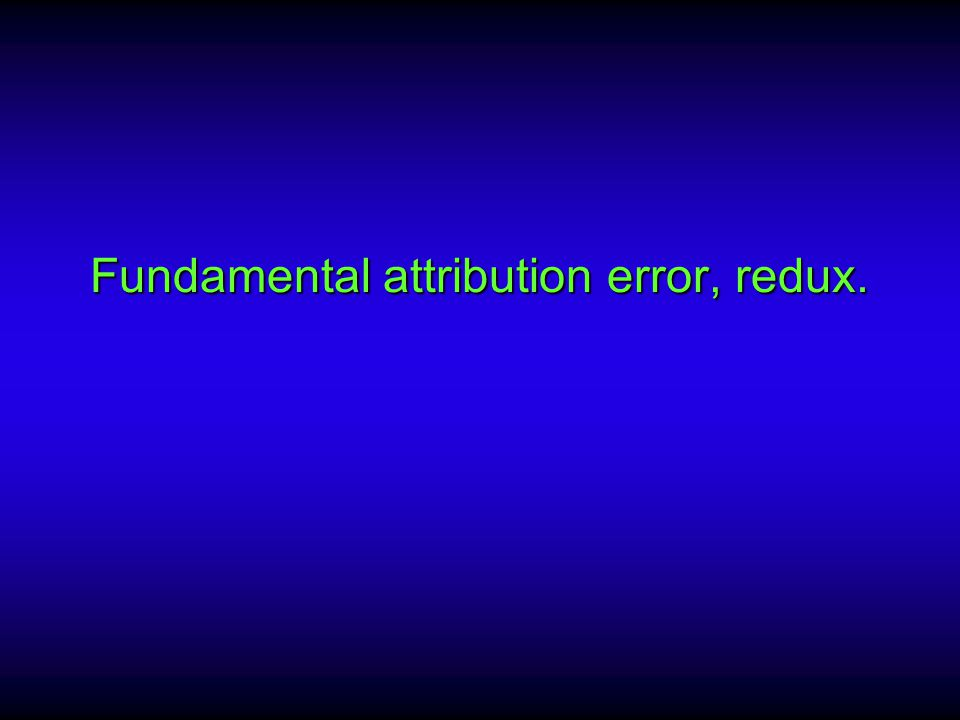 Fundamental attribution error, redux.