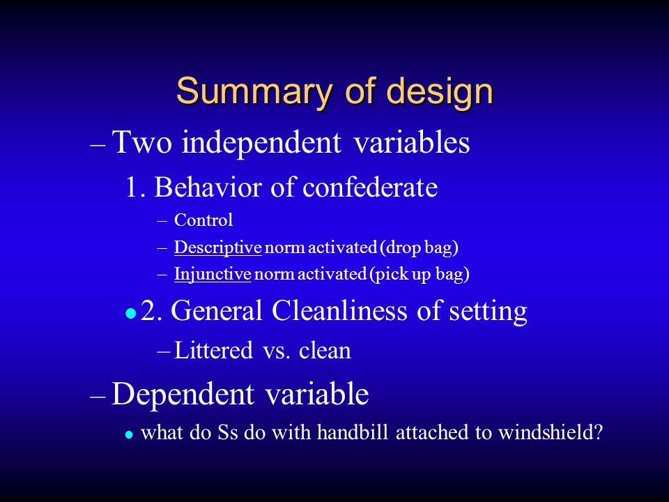Summary of design – Two independent variables 1. Behavior of confederate –Control –Descriptive norm activated (drop bag) –Injunctive norm activated (p