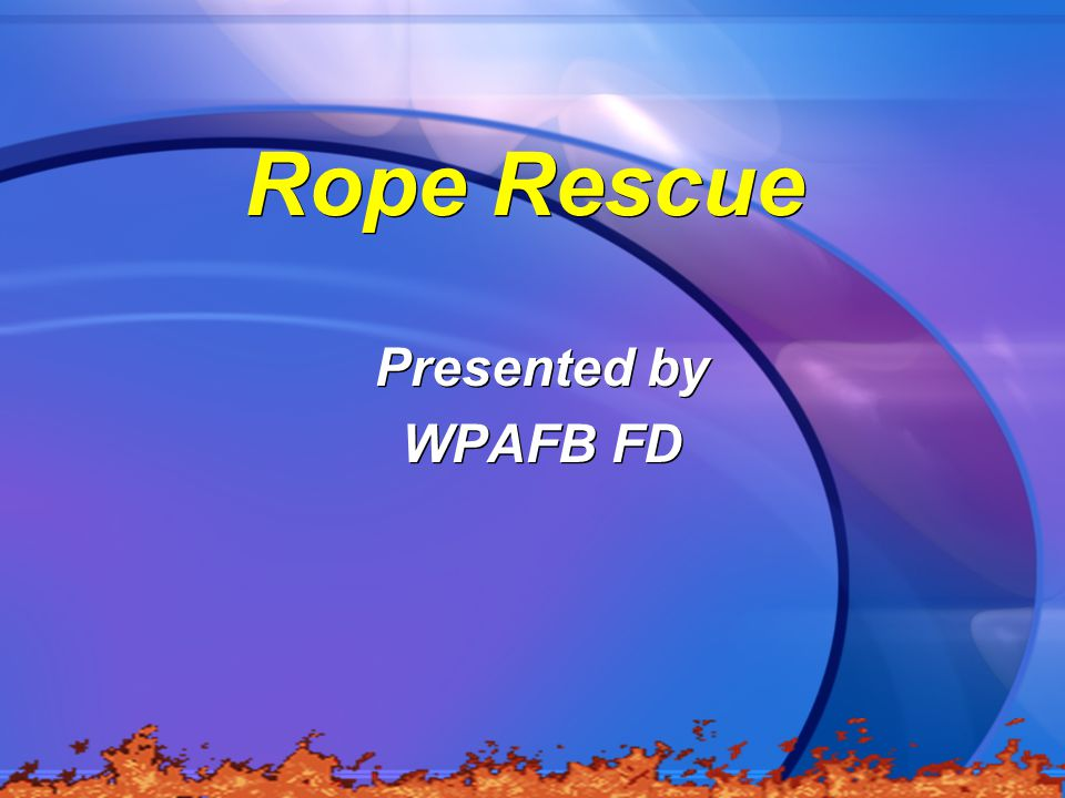 Rope Rescue Presented by WPAFB FD Presented by WPAFB FD