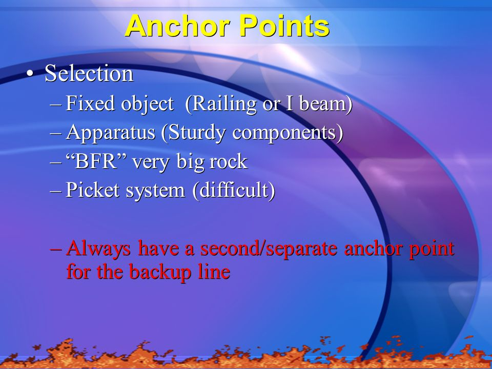 Anchor Points Selection –Fixed object (Railing or I beam) –Apparatus (Sturdy components) – BFR very big rock –Picket system (difficult) –Always have a second/separate anchor point for the backup line Selection –Fixed object (Railing or I beam) –Apparatus (Sturdy components) – BFR very big rock –Picket system (difficult) –Always have a second/separate anchor point for the backup line