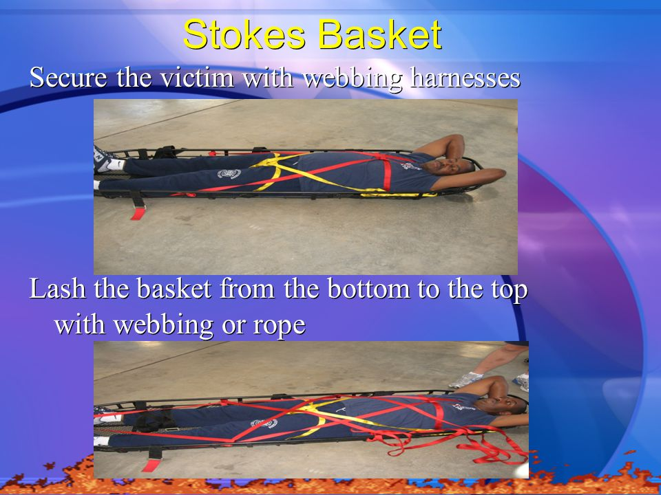 Stokes Basket Secure the victim with webbing harnesses Lash the basket from the bottom to the top with webbing or rope Secure the victim with webbing harnesses Lash the basket from the bottom to the top with webbing or rope