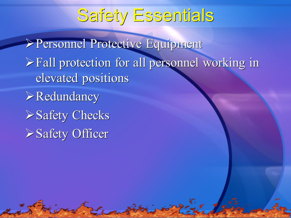 Safety Essentials  Personnel Protective Equipment  Fall protection for all personnel working in elevated positions  Redundancy  Safety Checks  Safety Officer  Personnel Protective Equipment  Fall protection for all personnel working in elevated positions  Redundancy  Safety Checks  Safety Officer
