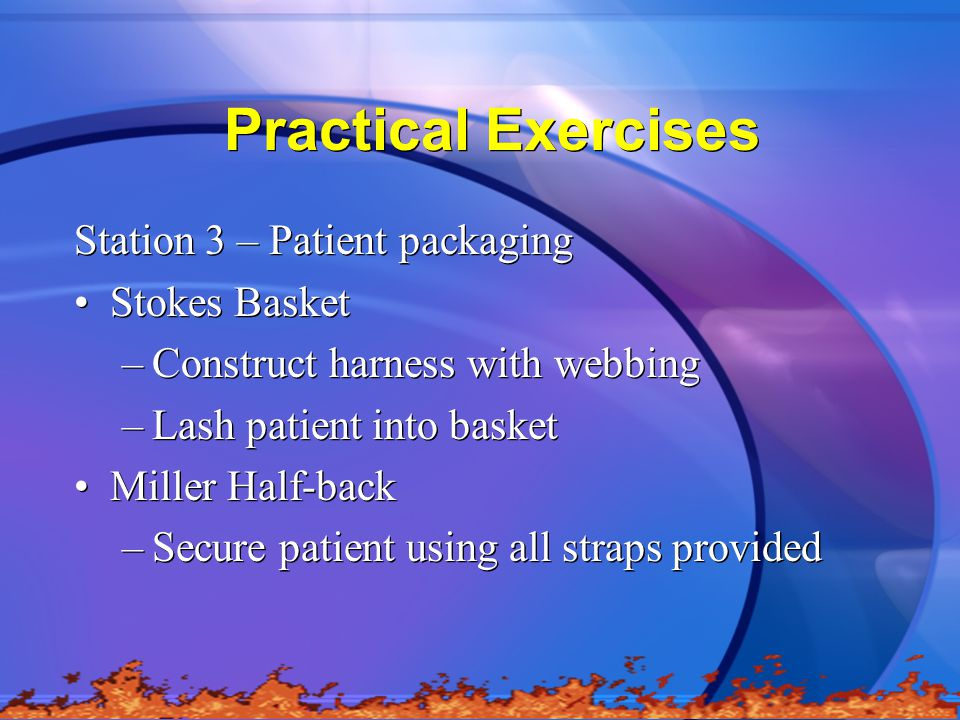 Practical Exercises Station 3 – Patient packaging Stokes Basket –Construct harness with webbing –Lash patient into basket Miller Half-back –Secure patient using all straps provided Station 3 – Patient packaging Stokes Basket –Construct harness with webbing –Lash patient into basket Miller Half-back –Secure patient using all straps provided