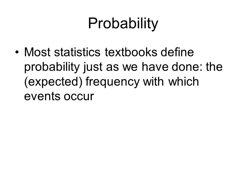 Probability Most statistics textbooks define probability just as we have done: the (expected) frequency with which events occur