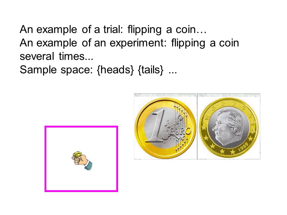 An example of a trial: flipping a coin… An example of an experiment: flipping a coin several times...