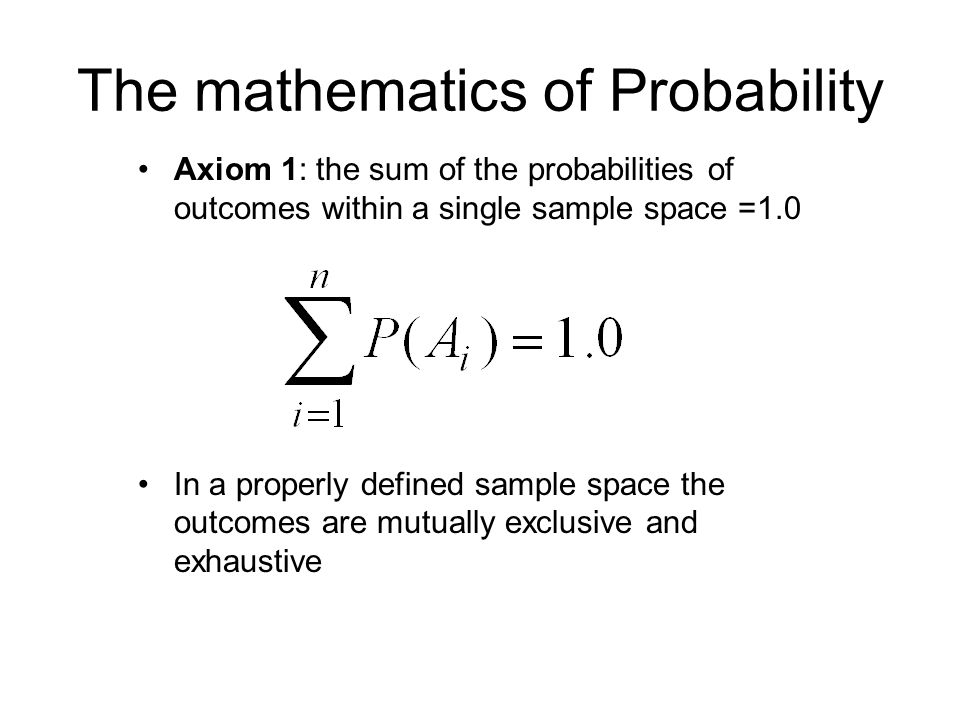 The mathematics of Probability Axiom 1: the sum of the probabilities of outcomes within a single sample space =1.0 In a properly defined sample space the outcomes are mutually exclusive and exhaustive
