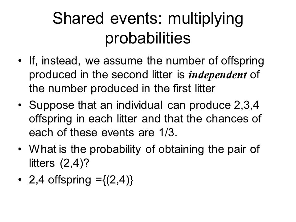 Shared events: multiplying probabilities If, instead, we assume the number of offspring produced in the second litter is independent of the number produced in the first litter Suppose that an individual can produce 2,3,4 offspring in each litter and that the chances of each of these events are 1/3.