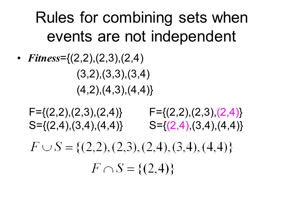 Rules for combining sets when events are not independent Fitness ={(2,2),(2,3),(2,4) (3,2),(3,3),(3,4) (4,2),(4,3),(4,4)} F={(2,2),(2,3),(2,4)} S={(2,4),(3,4),(4,4)} F={(2,2),(2,3),(2,4)} S={(2,4),(3,4),(4,4)}
