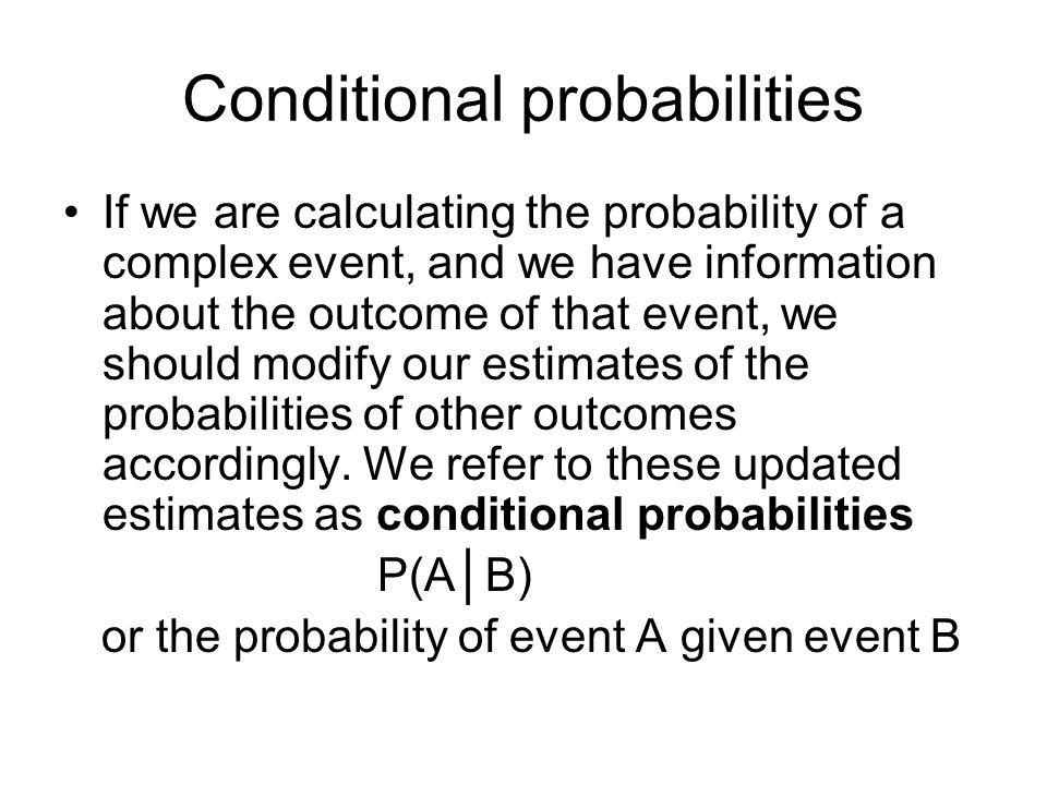 Conditional probabilities If we are calculating the probability of a complex event, and we have information about the outcome of that event, we should modify our estimates of the probabilities of other outcomes accordingly.
