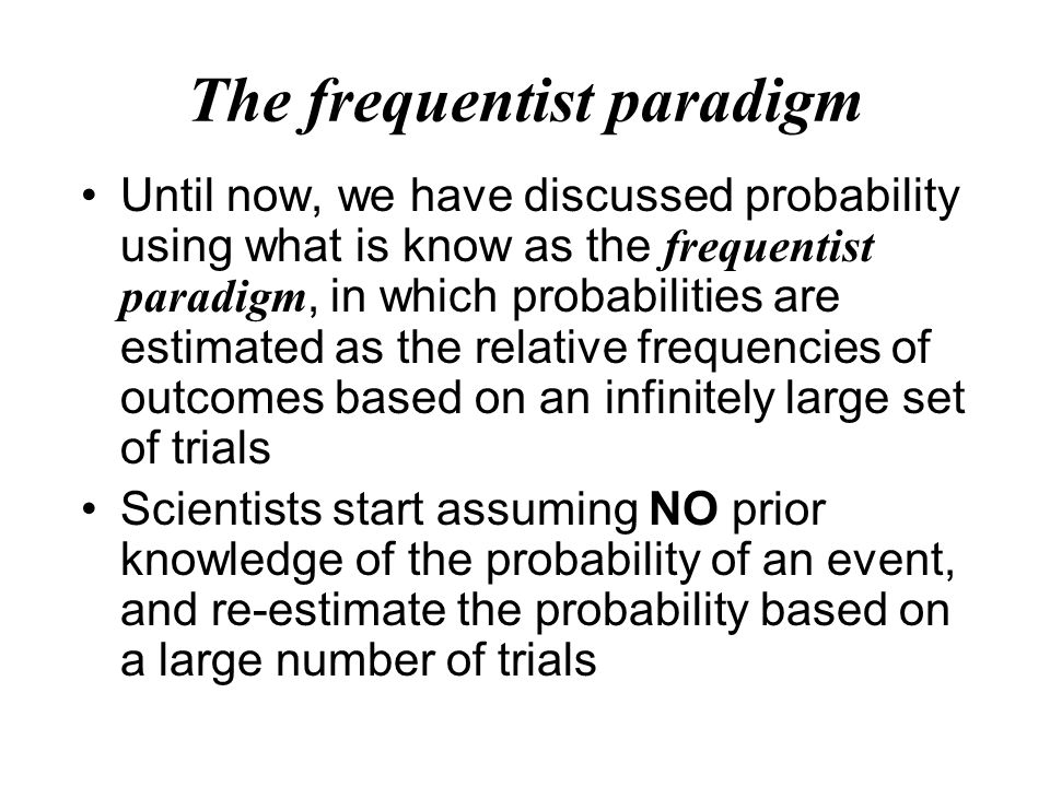 Until now, we have discussed probability using what is know as the frequentist paradigm, in which probabilities are estimated as the relative frequencies of outcomes based on an infinitely large set of trials Scientists start assuming NO prior knowledge of the probability of an event, and re-estimate the probability based on a large number of trials The frequentist paradigm