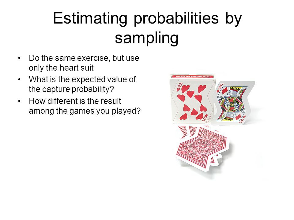 Estimating probabilities by sampling Do the same exercise, but use only the heart suit What is the expected value of the capture probability.