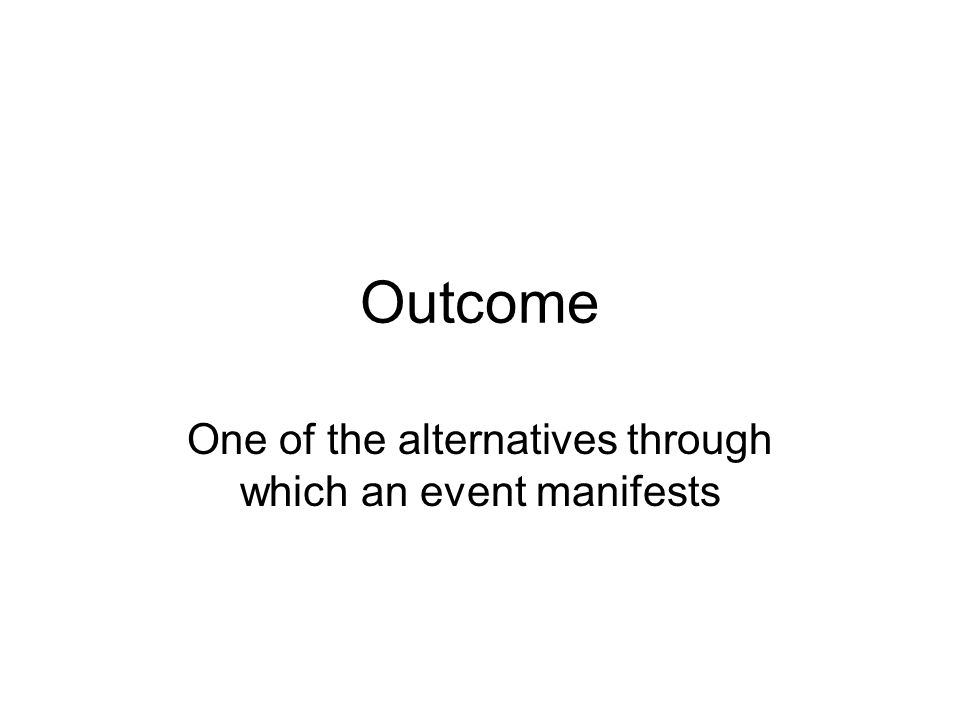 Outcome One of the alternatives through which an event manifests