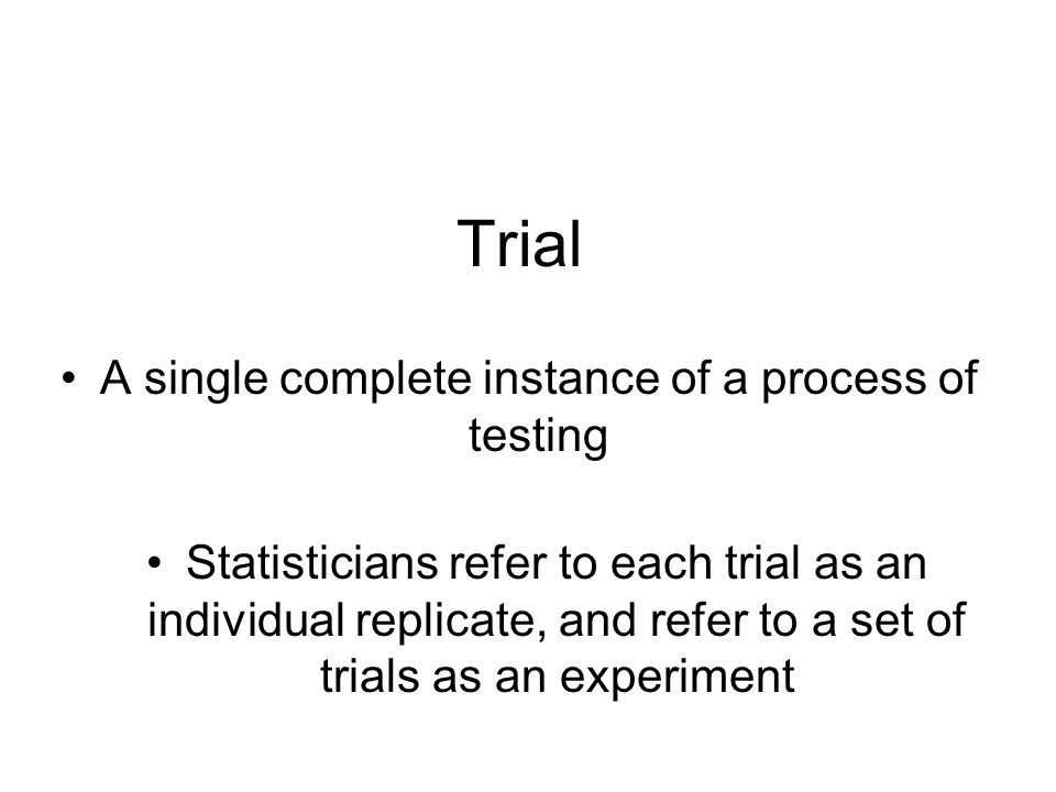 Trial A single complete instance of a process of testing Statisticians refer to each trial as an individual replicate, and refer to a set of trials as an experiment