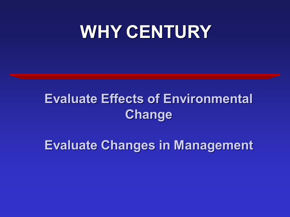 WHY CENTURY Evaluate Effects of Environmental Change Evaluate Changes in Management