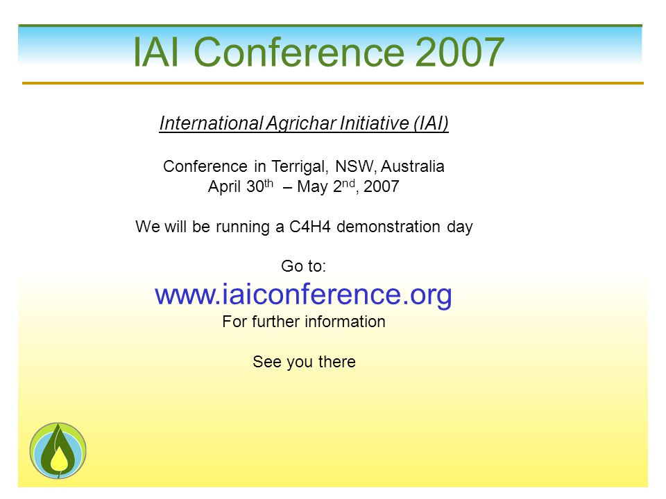 IAI Conference 2007 International Agrichar Initiative (IAI) Conference in Terrigal, NSW, Australia April 30 th – May 2 nd, 2007 We will be running a C4H4 demonstration day Go to: www.iaiconference.org For further information See you there