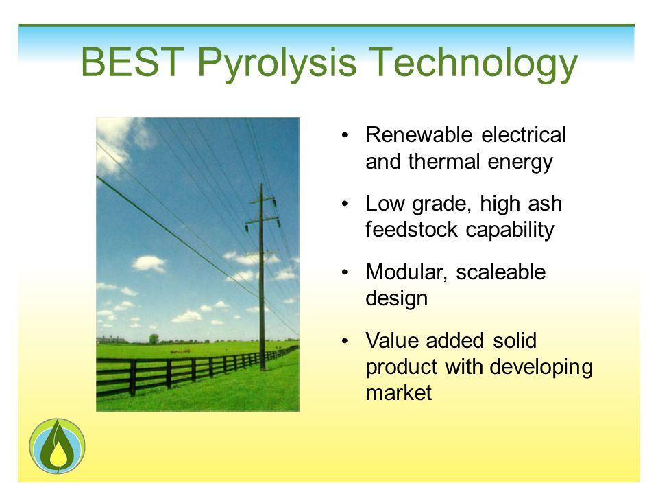 BEST Pyrolysis Technology Renewable electrical and thermal energy Low grade, high ash feedstock capability Modular, scaleable design Value added solid product with developing market
