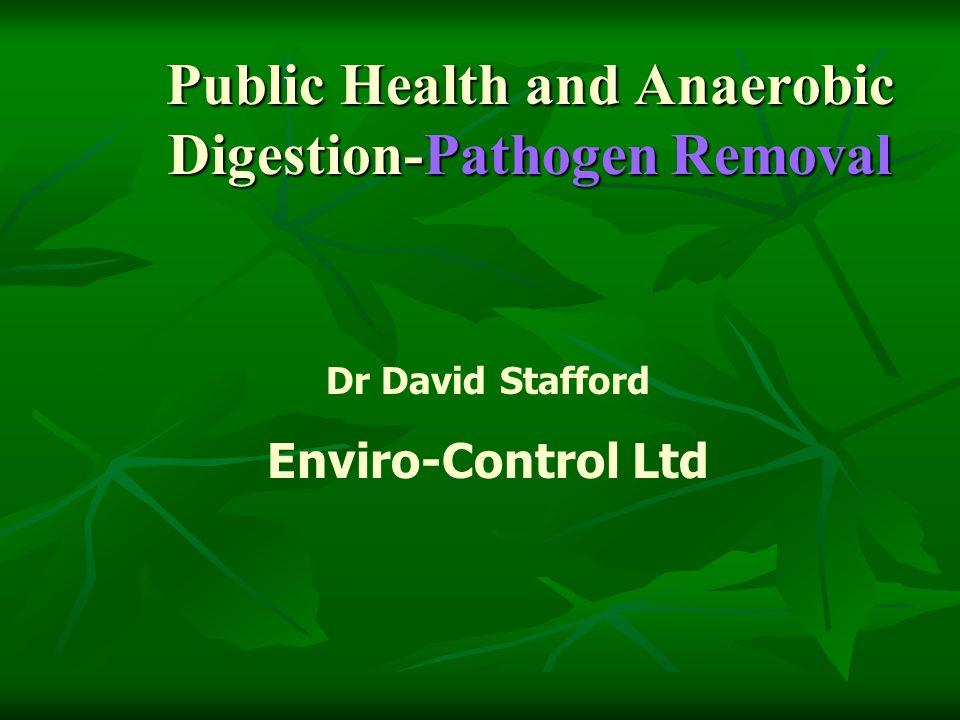 Public Health and Anaerobic Digestion-Pathogen Removal Dr David Stafford Enviro-Control Ltd