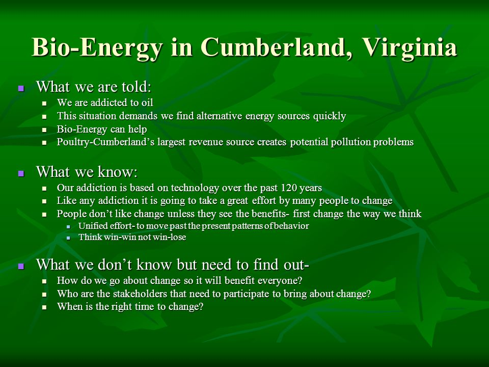 Bio-Energy in Cumberland, Virginia What we are told: What we are told: We are addicted to oil We are addicted to oil This situation demands we find alternative energy sources quickly This situation demands we find alternative energy sources quickly Bio-Energy can help Bio-Energy can help Poultry-Cumberland's largest revenue source creates potential pollution problems Poultry-Cumberland's largest revenue source creates potential pollution problems What we know: What we know: Our addiction is based on technology over the past 120 years Our addiction is based on technology over the past 120 years Like any addiction it is going to take a great effort by many people to change Like any addiction it is going to take a great effort by many people to change People don't like change unless they see the benefits- first change the way we think People don't like change unless they see the benefits- first change the way we think Unified effort- to move past the present patterns of behavior Unified effort- to move past the present patterns of behavior Think win-win not win-lose Think win-win not win-lose What we don't know but need to find out- What we don't know but need to find out- How do we go about change so it will benefit everyone.