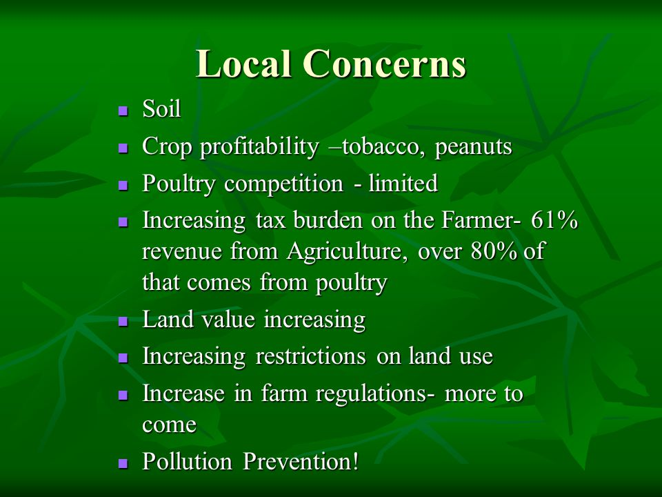 Local Concerns Soil Soil Crop profitability –tobacco, peanuts Crop profitability –tobacco, peanuts Poultry competition - limited Poultry competition - limited Increasing tax burden on the Farmer- 61% revenue from Agriculture, over 80% of that comes from poultry Increasing tax burden on the Farmer- 61% revenue from Agriculture, over 80% of that comes from poultry Land value increasing Land value increasing Increasing restrictions on land use Increasing restrictions on land use Increase in farm regulations- more to come Increase in farm regulations- more to come Pollution Prevention.