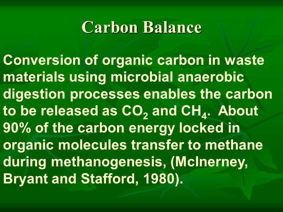 Carbon Balance Conversion of organic carbon in waste materials using microbial anaerobic digestion processes enables the carbon to be released as CO 2 and CH 4.
