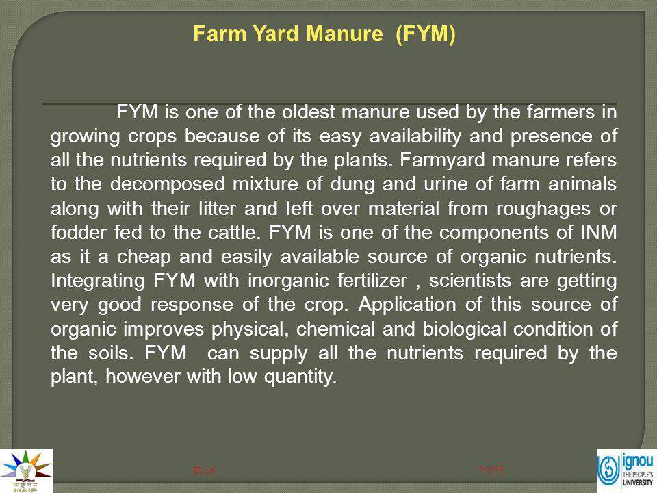 The composition of FYM is shown below: Nutritional status of FYM (%): Content (%) Nutrient Nitrogen 0.5 Phosphorus 0.25 Potassium 0.4 Sodium 0.08 Sulphur 0.02 Zinc 0.004 Copper 0.0003 Manganese 0.007 Iron 0.45 Farm Yard Manure (FYM) Next Previous End