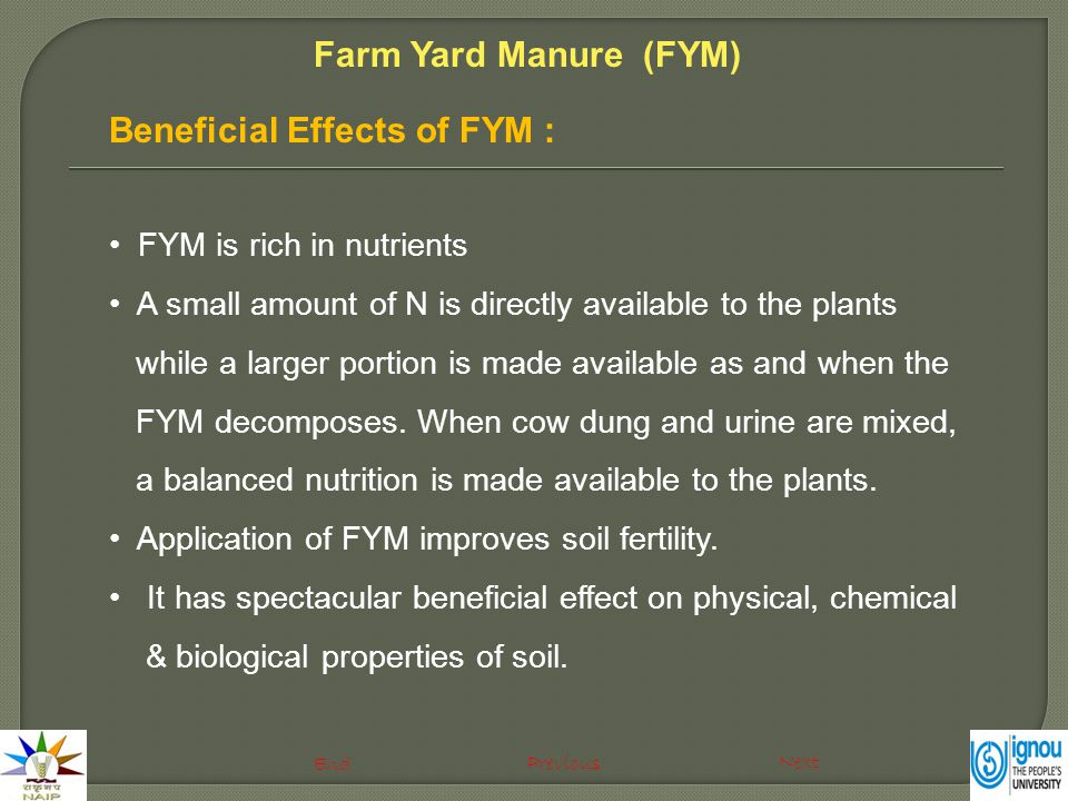 Beneficial Effects of FYM : FYM is rich in nutrients A small amount of N is directly available to the plants while a larger portion is made available as and when the FYM decomposes.