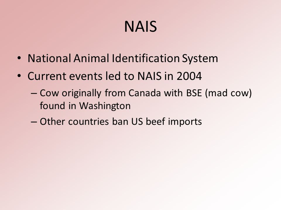 NAIS National Animal Identification System Current events led to NAIS in 2004 – Cow originally from Canada with BSE (mad cow) found in Washington – Other countries ban US beef imports