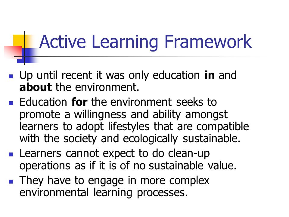 Active Learning Framework Up until recent it was only education in and about the environment.