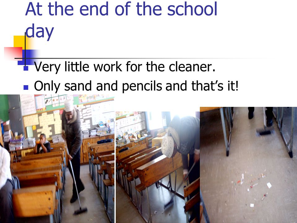 At the end of the school day Very little work for the cleaner. Only sand and pencils and that's it!