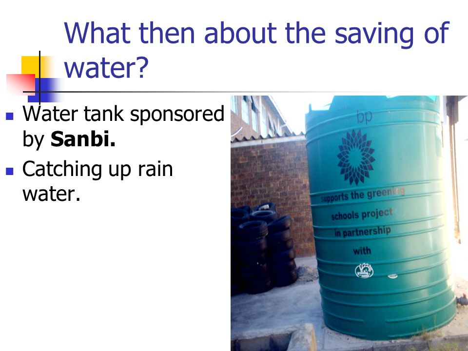 What then about the saving of water Water tank sponsored by Sanbi. Catching up rain water.