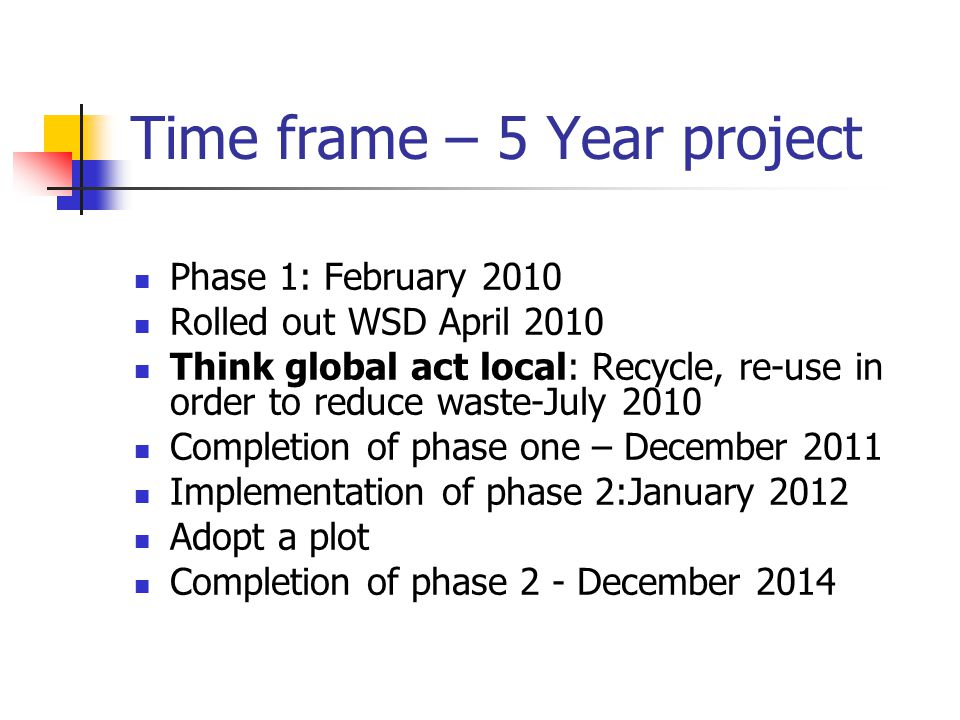 Time frame – 5 Year project Phase 1: February 2010 Rolled out WSD April 2010 Think global act local: Recycle, re-use in order to reduce waste-July 2010 Completion of phase one – December 2011 Implementation of phase 2:January 2012 Adopt a plot Completion of phase 2 - December 2014