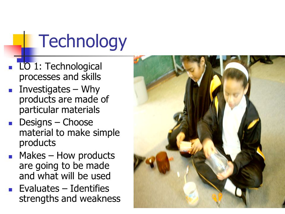 Technology LO 1: Technological processes and skills Investigates – Why products are made of particular materials Designs – Choose material to make simple products Makes – How products are going to be made and what will be used Evaluates – Identifies strengths and weakness