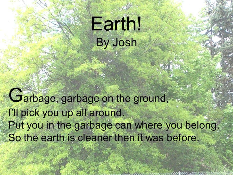 G arbage, garbage on the ground, I'll pick you up all around. Put you in the garbage can where you belong. So the earth is cleaner then it was before.