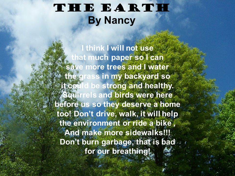 The Earth By Nancy I think I will not use that much paper so I can save more trees and I water the grass in my backyard so it could be strong and heal