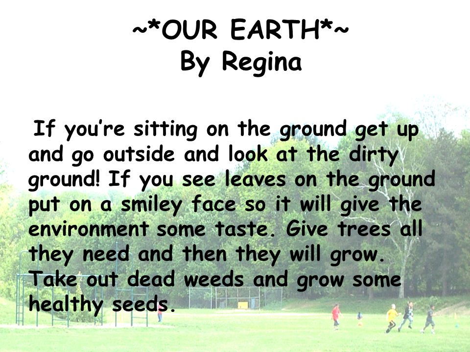 ~*OUR EARTH*~ By Regina If you're sitting on the ground get up and go outside and look at the dirty ground! If you see leaves on the ground put on a s